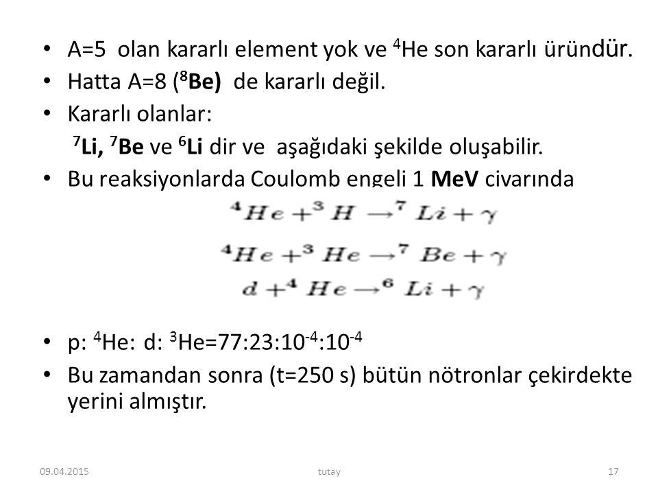 A=5 olan kararlı element yok ve 4 He son kararlı ürün dür. Hatta A=8 ( 8 Be) de kararlı değil. Kararlı olanlar: 7 Li, 7 Be ve 6 Li dir ve aşağıdaki şe