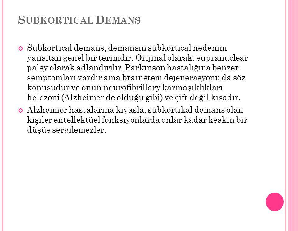 S UBKORTICAL D EMANS Subkortical demans, demansın subkortical nedenini yansıtan genel bir terimdir. Orijinal olarak, supranuclear palsy olarak adlandı