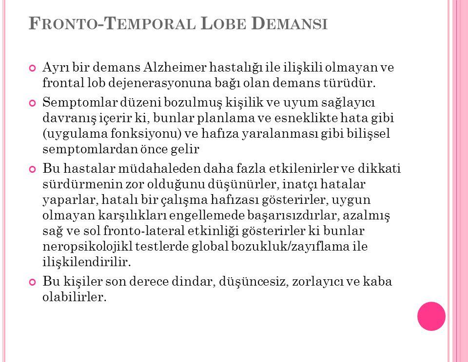 F RONTO -T EMPORAL L OBE D EMANSI Ayrı bir demans Alzheimer hastalığı ile ilişkili olmayan ve frontal lob dejenerasyonuna bağı olan demans türüdür. Se