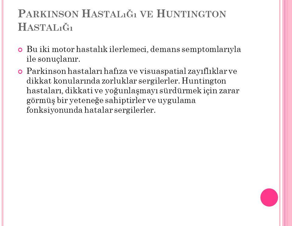 P ARKINSON H ASTALıĞı VE H UNTINGTON H ASTALıĞı Bu iki motor hastalık ilerlemeci, demans semptomlarıyla ile sonuçlanır. Parkinson hastaları hafıza ve