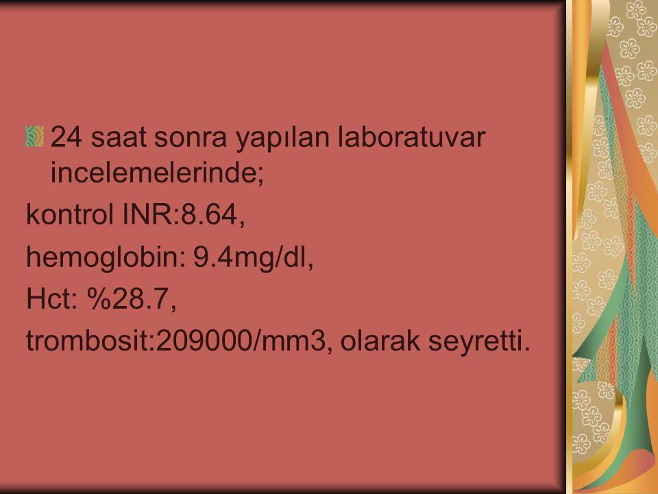24 saat sonra yapılan laboratuvar incelemelerinde; kontrol INR:8.64, hemoglobin: 9.4mg/dl, Hct: %28.7, trombosit:209000/mm3, olarak seyretti.