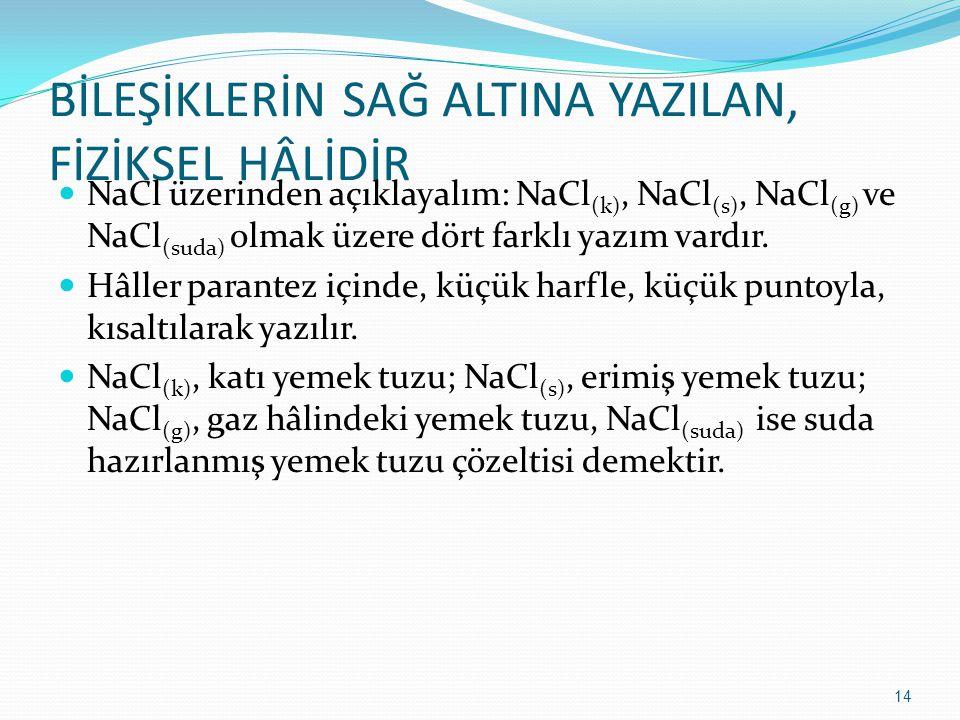 BİLEŞİKLERİN SAĞ ALTINA YAZILAN, FİZİKSEL HÂLİDİR NaCl üzerinden açıklayalım: NaCl (k), NaCl (s), NaCl (g) ve NaCl (suda) olmak üzere dört farklı yazım vardır.