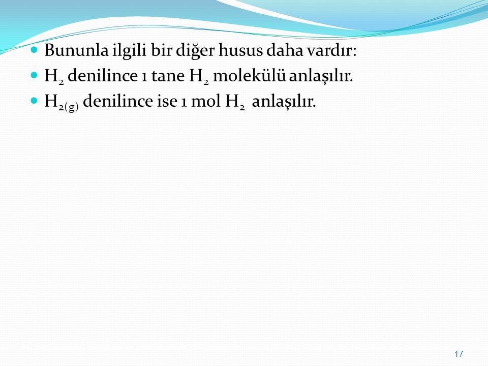 Bununla ilgili bir diğer husus daha vardır: H 2 denilince 1 tane H 2 molekülü anlaşılır. H 2(g) denilince ise 1 mol H 2 anlaşılır. 17