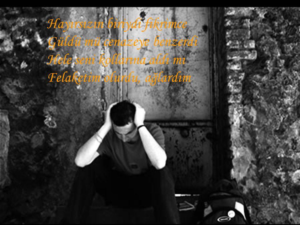 Hayırsızın biriydi fikrimce Güldü mü cenazeye benzerdi Hele seni kollarına aldı mı Felaketim olurdu, ağlardım