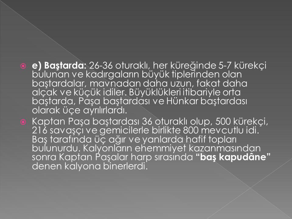  d) Kadırga: Kuruluş devrinden XVII.yüzyılın sonlarına kadar Osmanlı Donanmasındaki harp gemileri içinde ençok kullanılan ve vurucu gücü teşkil edeni