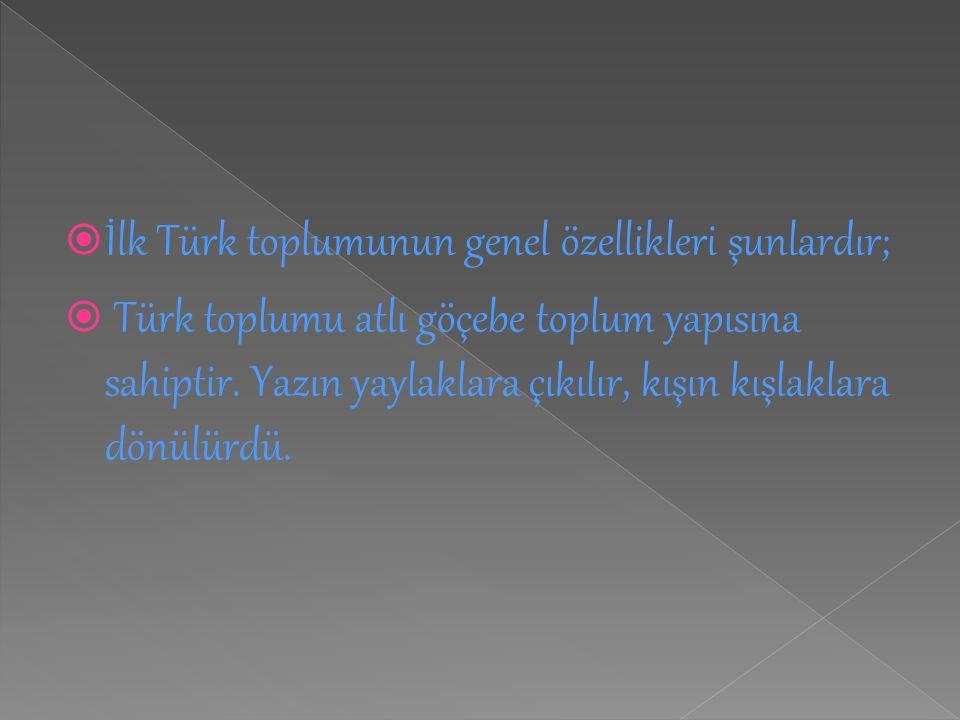  İlk Türk toplumunun genel özellikleri şunlardır;  Türk toplumu atlı göçebe toplum yapısına sahiptir. Yazın yaylaklara çıkılır, kışın kışlaklara dön