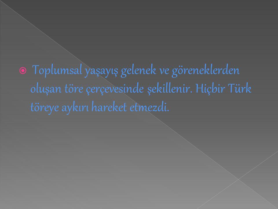  Toplumsal yaşayış gelenek ve göreneklerden oluşan töre çerçevesinde şekillenir. Hiçbir Türk töreye aykırı hareket etmezdi.