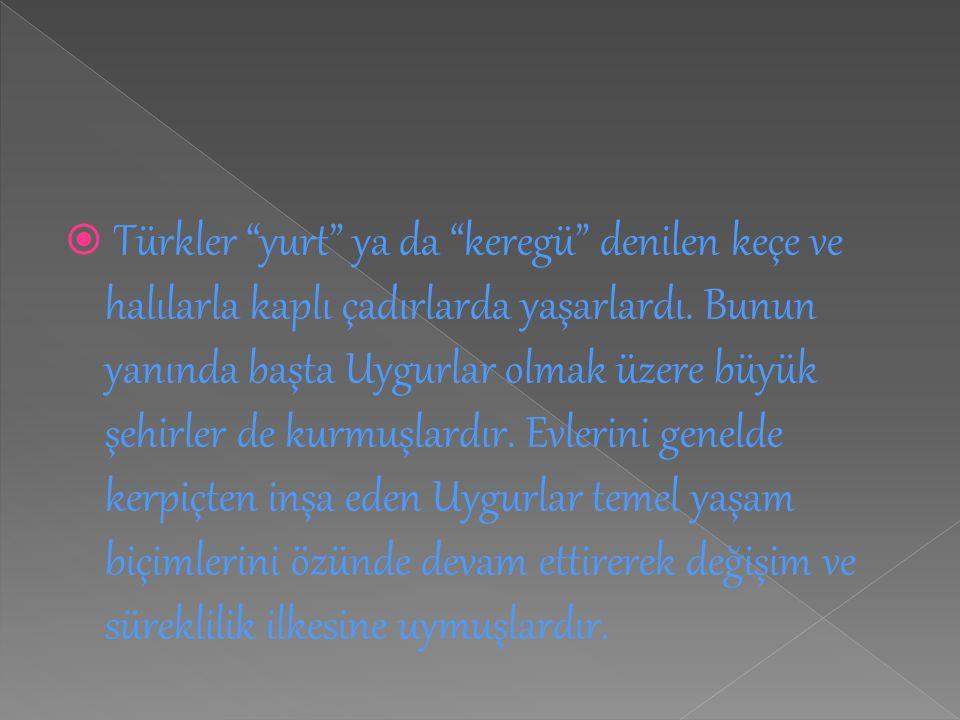 """ Türkler """"yurt"""" ya da """"keregü"""" denilen keçe ve halılarla kaplı çadırlarda yaşarlardı. Bunun yanında başta Uygurlar olmak üzere büyük şehirler de kurm"""