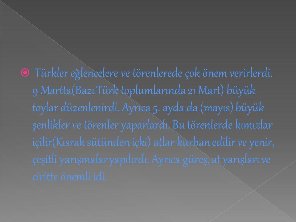  Türkler eğlencelere ve törenlerede çok önem verirlerdi. 9 Martta(Bazı Türk toplumlarında 21 Mart) büyük toylar düzenlenirdi. Ayrıca 5. ayda da (mayı