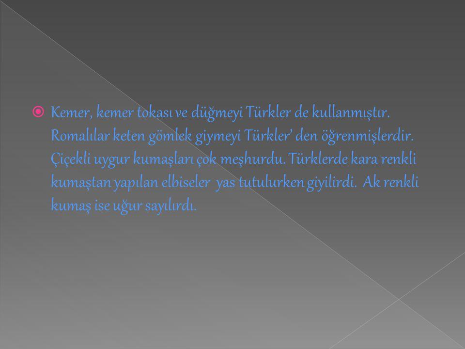  Kemer, kemer tokası ve düğmeyi Türkler de kullanmıştır. Romalılar keten gömlek giymeyi Türkler' den öğrenmişlerdir. Çiçekli uygur kumaşları çok meşh