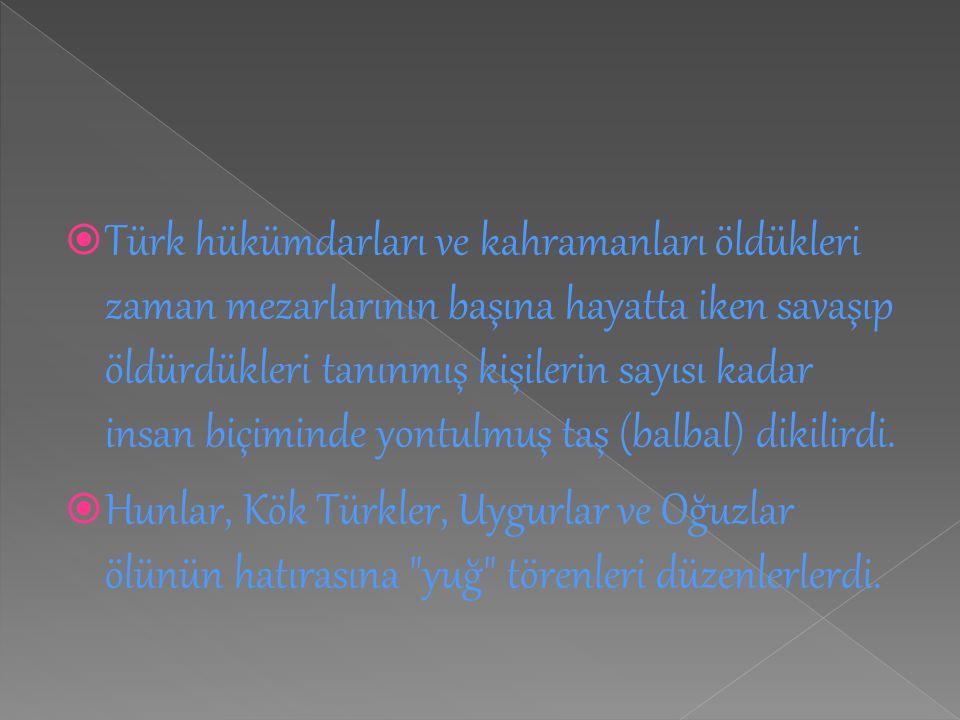  Türk hükümdarları ve kahramanları öldükleri zaman mezarlarının başına hayatta iken savaşıp öldürdükleri tanınmış kişilerin sayısı kadar insan biçimi