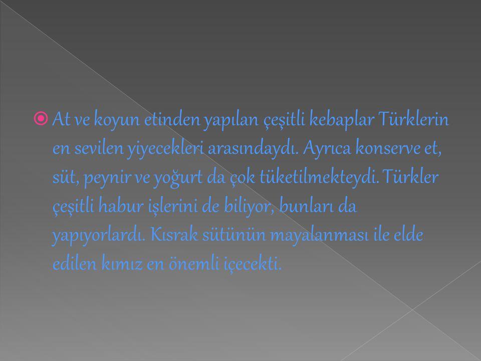  At ve koyun etinden yapılan çeşitli kebaplar Türklerin en sevilen yiyecekleri arasındaydı. Ayrıca konserve et, süt, peynir ve yoğurt da çok tüketilm