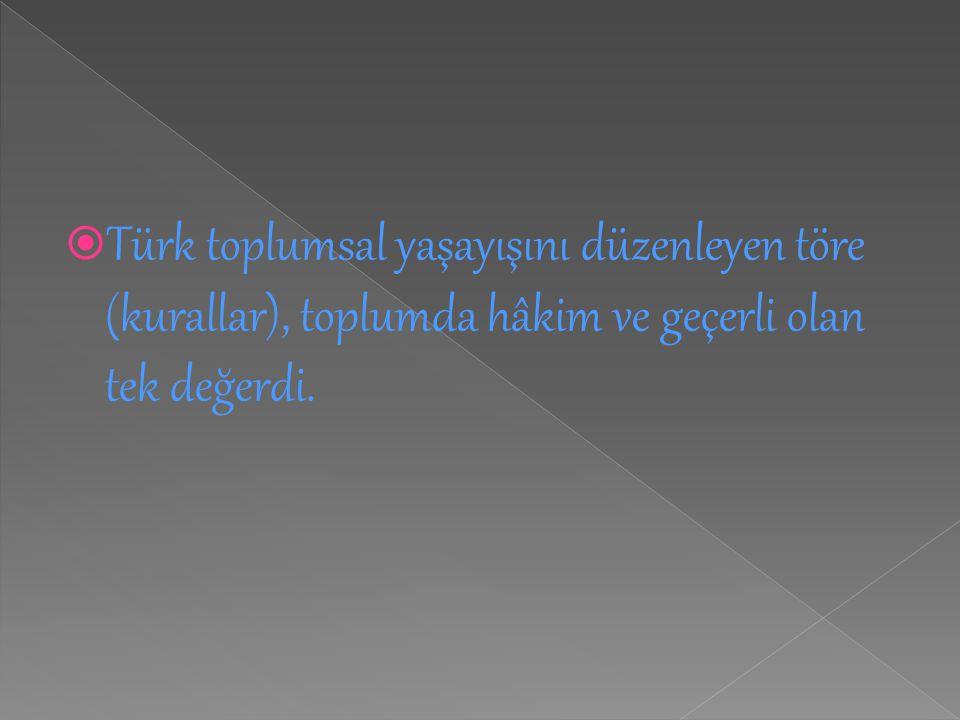  Türk toplumsal yaşayışını düzenleyen töre (kurallar), toplumda hâkim ve geçerli olan tek değerdi.