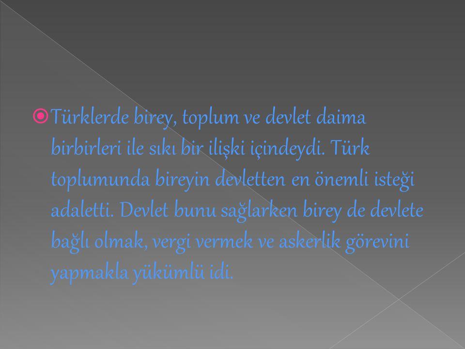  Türklerde birey, toplum ve devlet daima birbirleri ile sıkı bir ilişki içindeydi. Türk toplumunda bireyin devletten en önemli isteği adaletti. Devle