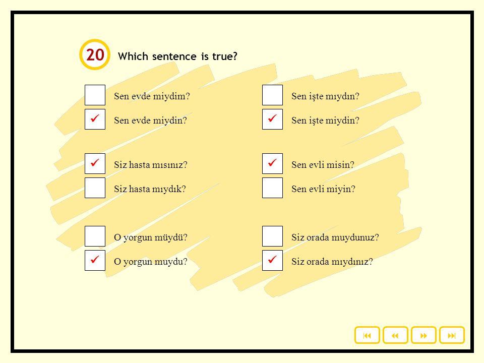 Click to check your answers. Which sentence is true? Sen evde miydim? Sen evde miydin? Siz hasta mısınız? Siz hasta mıydık? O yorgun müydü? O yorgun m