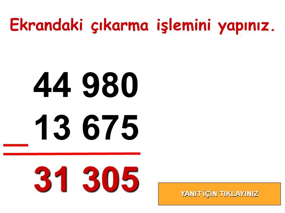 44 980 13 675 31 305 Ekrandaki çıkarma işlemini yapınız.
