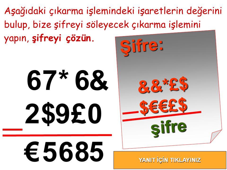 6 Aşağıdaki çıkarma işlemindeki işaretlerin değerini bulup, bize şifreyi söleyecek çıkarma işlemini yapın, şifreyi çözün. 7*6 & 2$9£0 €56 85 Ş i f r e
