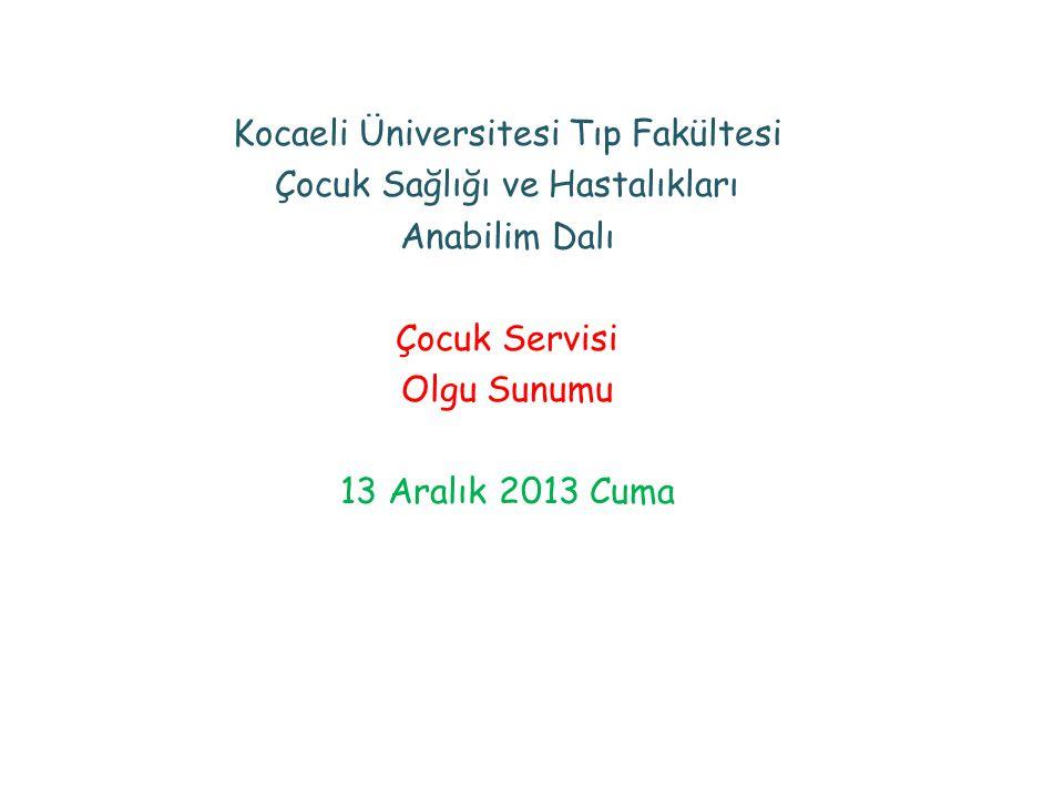 Kocaeli Üniversitesi Tıp Fakültesi Çocuk Sağlığı ve Hastalıkları Anabilim Dalı Çocuk Servisi Olgu Sunumu 13 Aralık 2013 Cuma