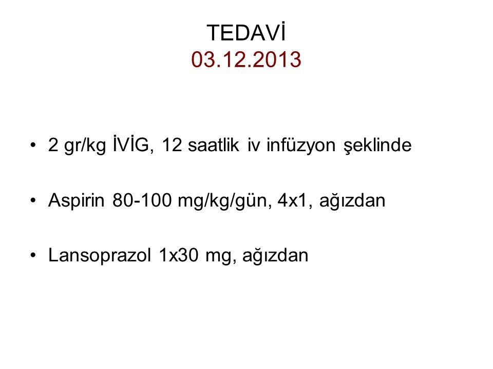TEDAVİ 03.12.2013 2 gr/kg İVİG, 12 saatlik iv infüzyon şeklinde Aspirin 80-100 mg/kg/gün, 4x1, ağızdan Lansoprazol 1x30 mg, ağızdan