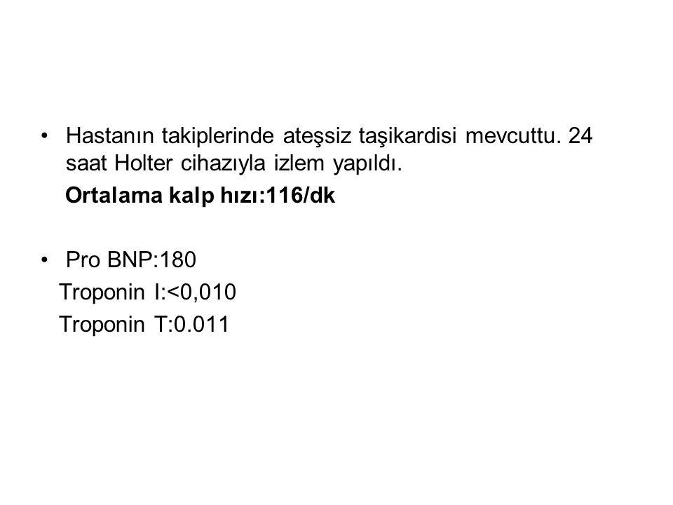 Hastanın takiplerinde ateşsiz taşikardisi mevcuttu. 24 saat Holter cihazıyla izlem yapıldı. Ortalama kalp hızı:116/dk Pro BNP:180 Troponin I:<0,010 Tr