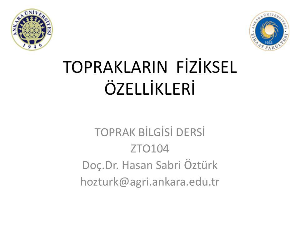 TOPRAKLARIN FİZİKSEL ÖZELLİKLERİ TOPRAK BİLGİSİ DERSİ ZTO104 Doç.Dr. Hasan Sabri Öztürk hozturk@agri.ankara.edu.tr
