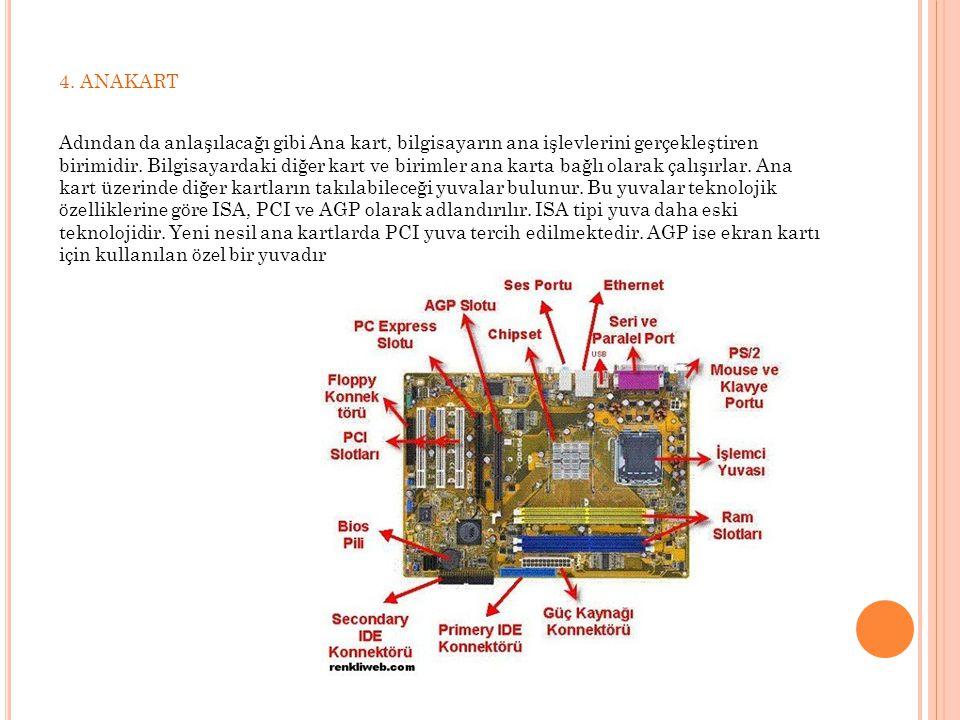 4. ANAKART Adından da anlaşılacağı gibi Ana kart, bilgisayarın ana işlevlerini gerçekleştiren birimidir. Bilgisayardaki diğer kart ve birimler ana kar