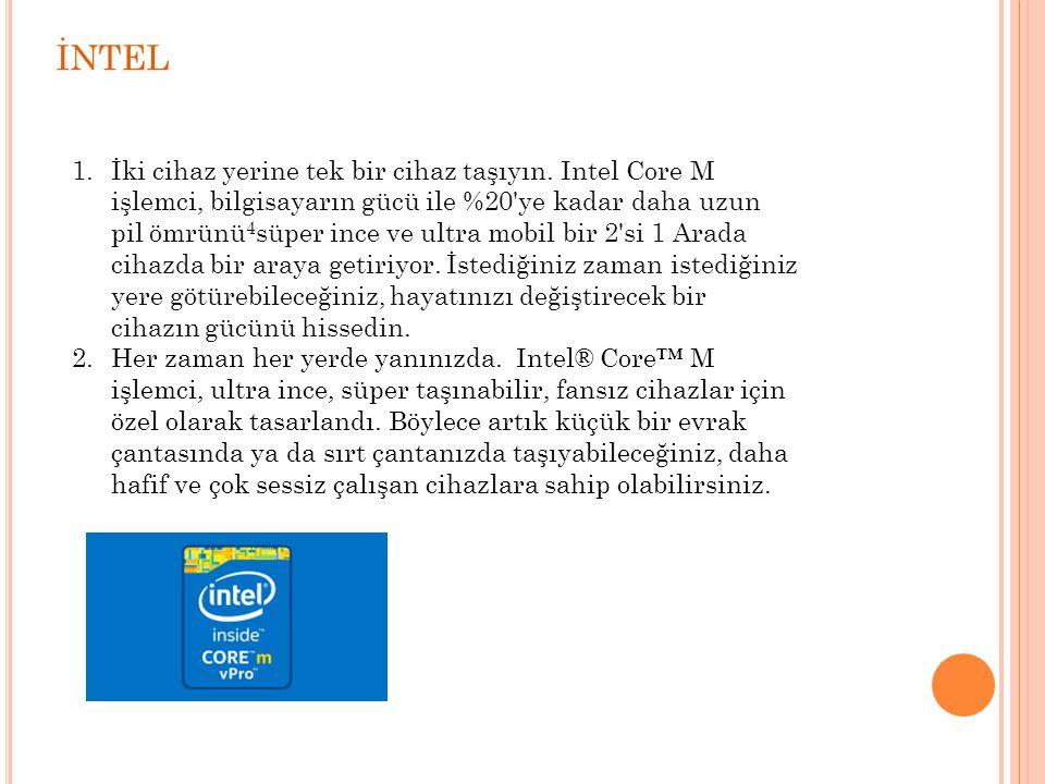 İNTEL 1.İki cihaz yerine tek bir cihaz taşıyın. Intel Core M işlemci, bilgisayarın gücü ile %20'ye kadar daha uzun pil ömrünü 4 süper ince ve ultra mo