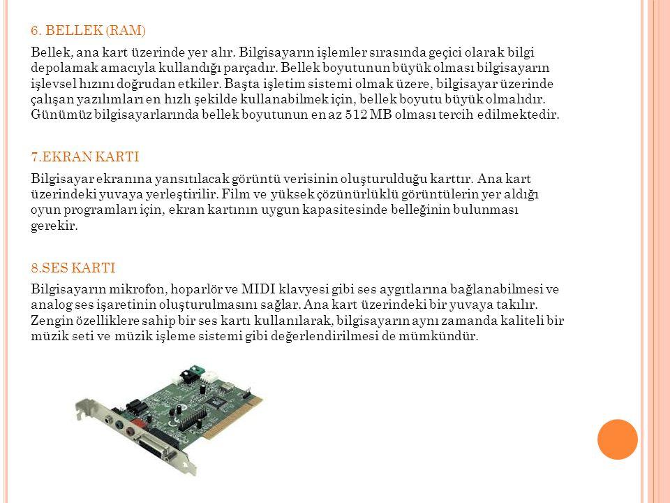 6. BELLEK (RAM) Bellek, ana kart üzerinde yer alır. Bilgisayarın işlemler sırasında geçici olarak bilgi depolamak amacıyla kullandığı parçadır. Bellek