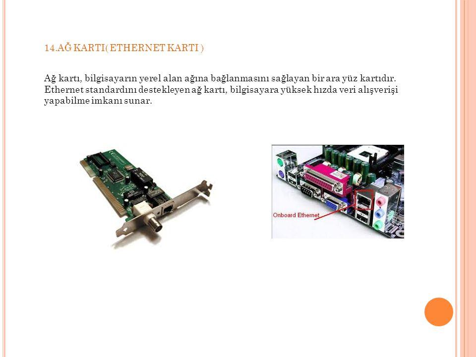 14.AĞ KARTI( ETHERNET KARTI ) Ağ kartı, bilgisayarın yerel alan ağına bağlanmasını sağlayan bir ara yüz kartıdır. Ethernet standardını destekleyen ağ