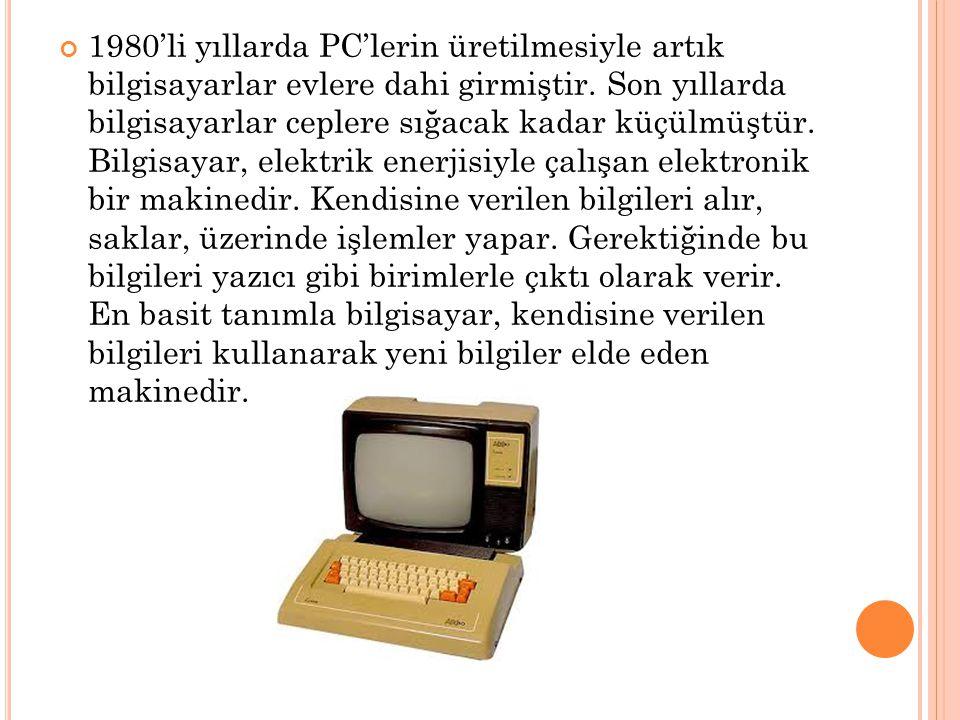 1980'li yıllarda PC'lerin üretilmesiyle artık bilgisayarlar evlere dahi girmiştir. Son yıllarda bilgisayarlar ceplere sığacak kadar küçülmüştür. Bilgi