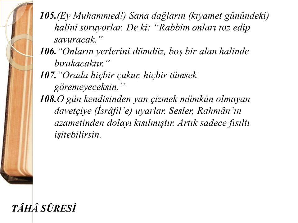 """105.(Ey Muhammed!) Sana dağların (kıyamet günündeki) halini soruyorlar. De ki: """"Rabbim onları toz edip savuracak."""" 106.""""Onların yerlerini dümdüz, boş"""