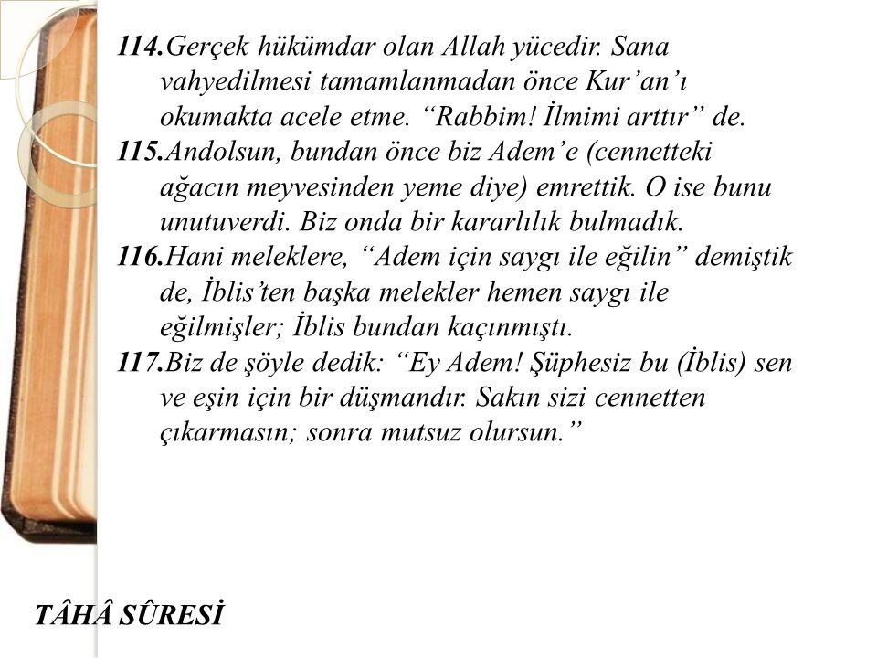 """114.Gerçek hükümdar olan Allah yücedir. Sana vahyedilmesi tamamlanmadan önce Kur'an'ı okumakta acele etme. """"Rabbim! İlmimi arttır"""" de. 115.Andolsun, b"""
