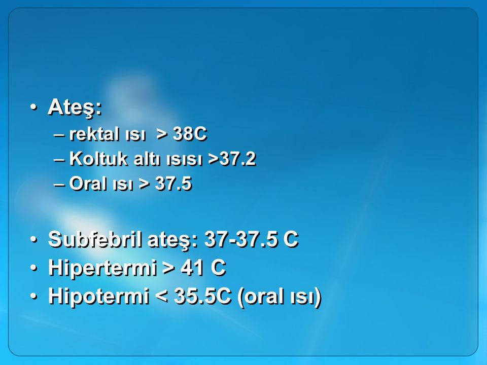 Ateş: –rektal ısı > 38C –Koltuk altı ısısı >37.2 –Oral ısı > 37.5 Subfebril ateş: 37-37.5 C Hipertermi > 41 C Hipotermi < 35.5C (oral ısı) Ateş: –rektal ısı > 38C –Koltuk altı ısısı >37.2 –Oral ısı > 37.5 Subfebril ateş: 37-37.5 C Hipertermi > 41 C Hipotermi < 35.5C (oral ısı)