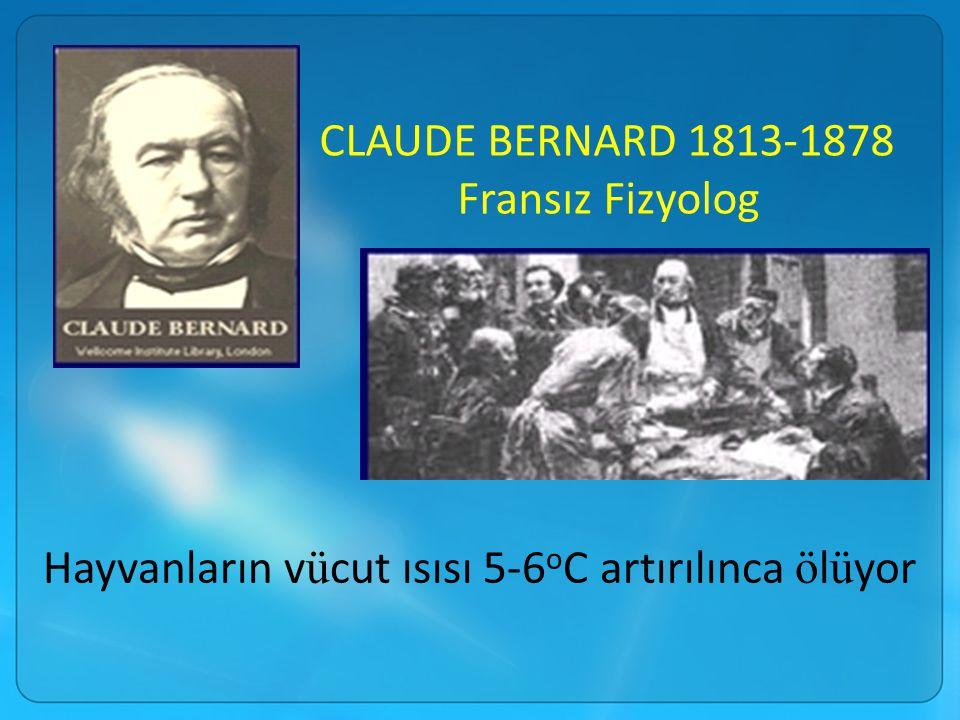 CLAUDE BERNARD 1813-1878 Fransız Fizyolog Hayvanların v ü cut ısısı 5-6 o C artırılınca ö l ü yor