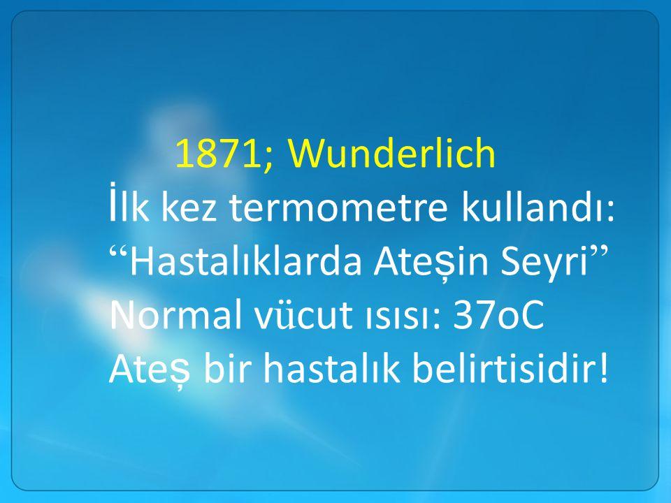 """1871; Wunderlich İ lk kez termometre kullandı: """" Hastalıklarda Ate ş in Seyri """" Normal v ü cut ısısı: 37oC Ate ş bir hastalık belirtisidir!"""