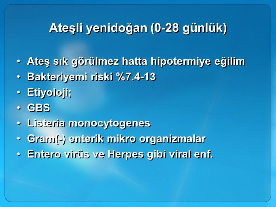 Ateşli yenidoğan (0-28 günlük) Ateş sık görülmez hatta hipotermiye eğilim Bakteriyemi riski %7.4-13 Etiyoloji; GBS Listeria monocytogenes Gram(-) ente