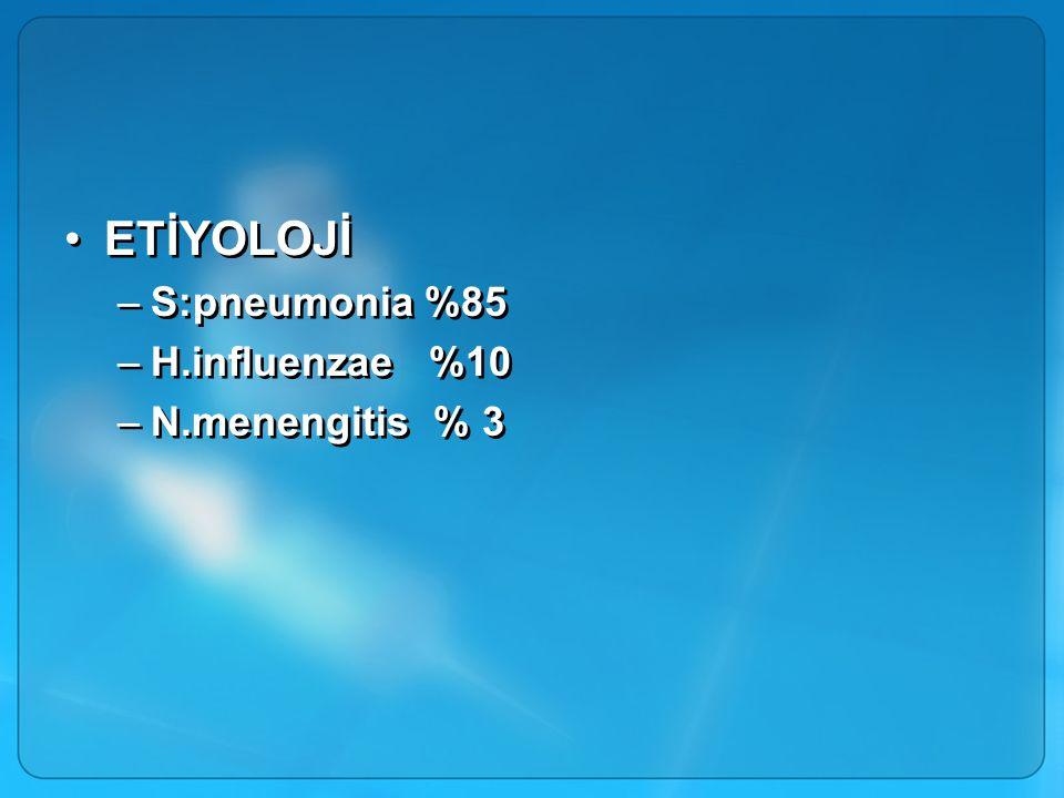 ETİYOLOJİ –S:pneumonia %85 –H.influenzae %10 –N.menengitis % 3 ETİYOLOJİ –S:pneumonia %85 –H.influenzae %10 –N.menengitis % 3