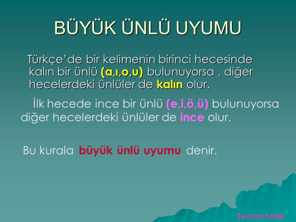 BÜYÜK ÜNLÜ UYUMU Türkçe'de bir kelimenin birinci hecesinde kalın bir ünlü (a,ı,o,u) bulunuyorsa, diğer hecelerdeki ünlüler de kalın olur.