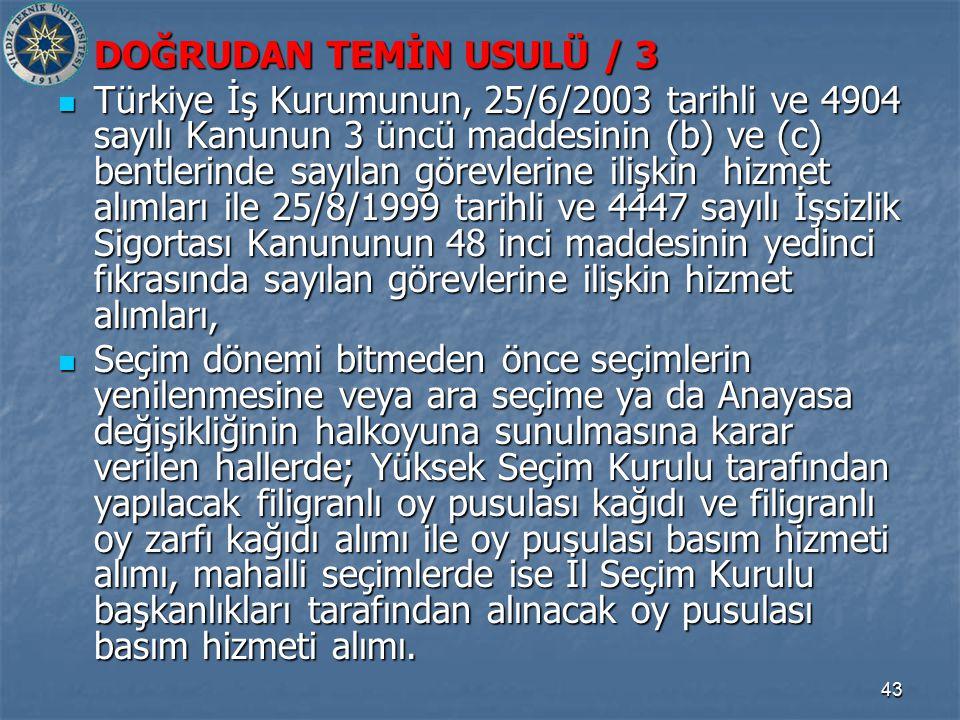 43 DOĞRUDAN TEMİN USULÜ / 3 Türkiye İş Kurumunun, 25/6/2003 tarihli ve 4904 sayılı Kanunun 3 üncü maddesinin (b) ve (c) bentlerinde sayılan görevlerine ilişkin hizmet alımları ile 25/8/1999 tarihli ve 4447 sayılı İşsizlik Sigortası Kanununun 48 inci maddesinin yedinci fıkrasında sayılan görevlerine ilişkin hizmet alımları, Türkiye İş Kurumunun, 25/6/2003 tarihli ve 4904 sayılı Kanunun 3 üncü maddesinin (b) ve (c) bentlerinde sayılan görevlerine ilişkin hizmet alımları ile 25/8/1999 tarihli ve 4447 sayılı İşsizlik Sigortası Kanununun 48 inci maddesinin yedinci fıkrasında sayılan görevlerine ilişkin hizmet alımları, Seçim dönemi bitmeden önce seçimlerin yenilenmesine veya ara seçime ya da Anayasa değişikliğinin halkoyuna sunulmasına karar verilen hallerde; Yüksek Seçim Kurulu tarafından yapılacak filigranlı oy pusulası kağıdı ve filigranlı oy zarfı kağıdı alımı ile oy pusulası basım hizmeti alımı, mahalli seçimlerde ise İl Seçim Kurulu başkanlıkları tarafından alınacak oy pusulası basım hizmeti alımı.