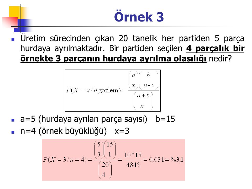 Örnek 3 Üretim sürecinden çıkan 20 tanelik her partiden 5 parça hurdaya ayrılmaktadır. Bir partiden seçilen 4 parçalık bir örnekte 3 parçanın hurdaya