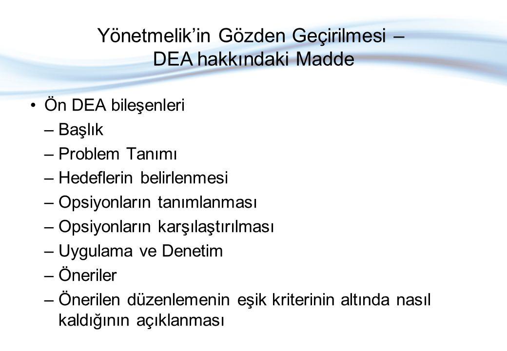 Ön DEA bileşenleri –Başlık –Problem Tanımı –Hedeflerin belirlenmesi –Opsiyonların tanımlanması –Opsiyonların karşılaştırılması –Uygulama ve Denetim –Öneriler –Önerilen düzenlemenin eşik kriterinin altında nasıl kaldığının açıklanması Yönetmelik'in Gözden Geçirilmesi – DEA hakkındaki Madde