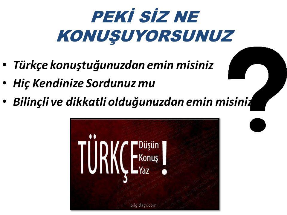 PEKİ SİZ NE KONUŞUYORSUNUZ Türkçe konuştuğunuzdan emin misiniz Hiç Kendinize Sordunuz mu Bilinçli ve dikkatli olduğunuzdan emin misiniz bilgidagi.com