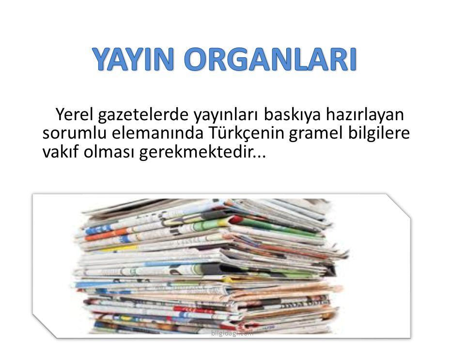 Yerel gazetelerde yayınları baskıya hazırlayan sorumlu elemanında Türkçenin gramel bilgilere vakıf olması gerekmektedir... bilgidagi.com