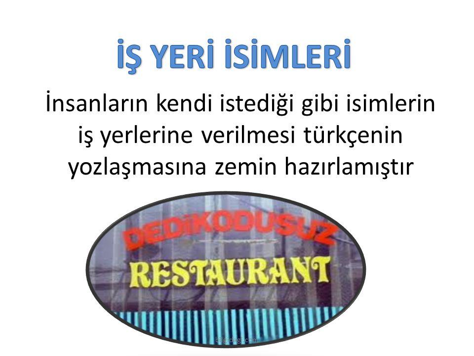 İnsanların kendi istediği gibi isimlerin iş yerlerine verilmesi türkçenin yozlaşmasına zemin hazırlamıştır bilgidagi.com