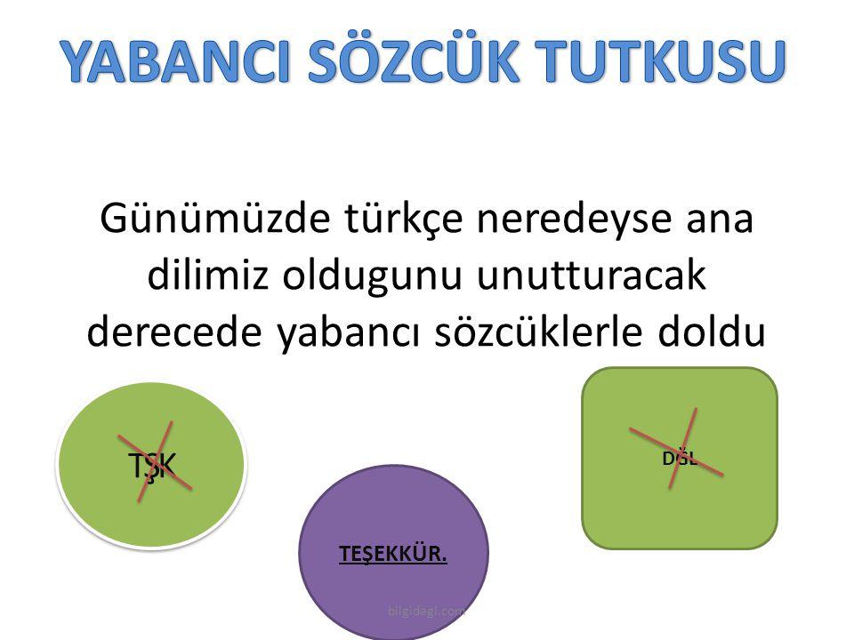 TŞK Günümüzde türkçe neredeyse ana dilimiz oldugunu unutturacak derecede yabancı sözcüklerle doldu TEŞEKKÜR. DĞL bilgidagi.com
