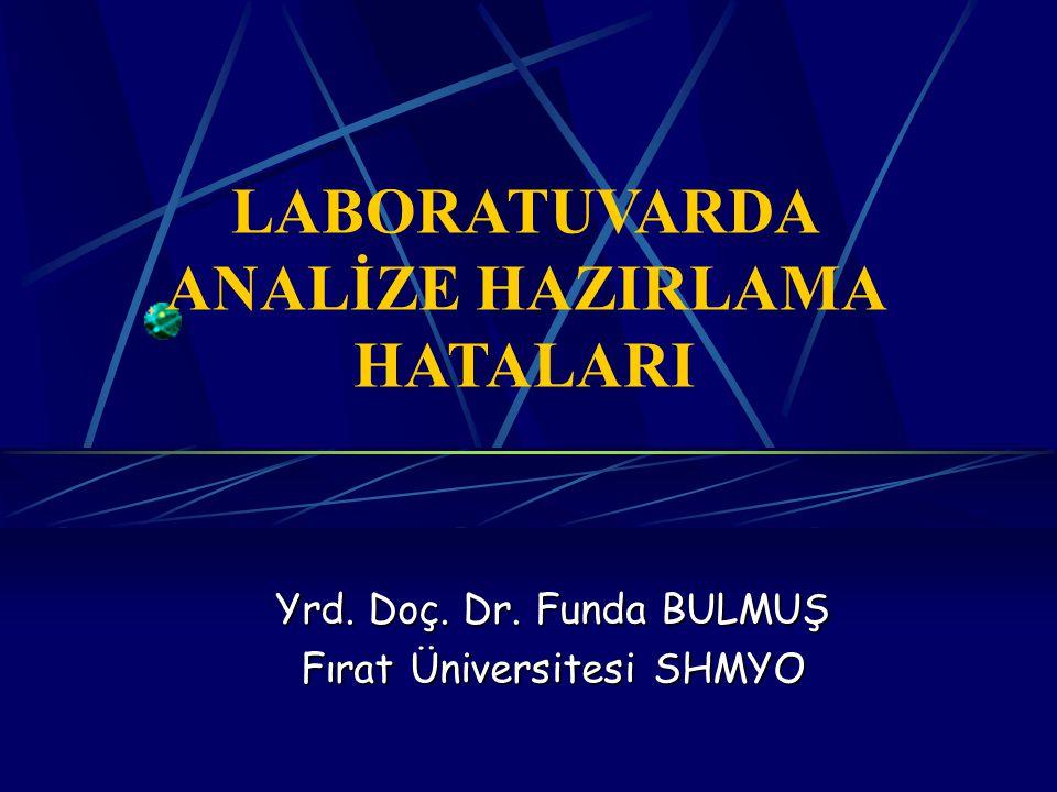 LABORATUVARDA ANALİZE HAZIRLAMA HATALARI Yrd. Doç. Dr. Funda BULMUŞ Fırat Üniversitesi SHMYO
