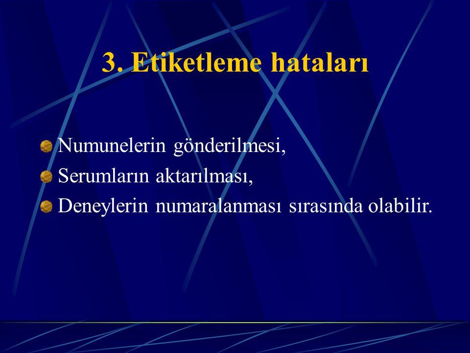 3. Etiketleme hataları Numunelerin gönderilmesi, Serumların aktarılması, Deneylerin numaralanması sırasında olabilir.