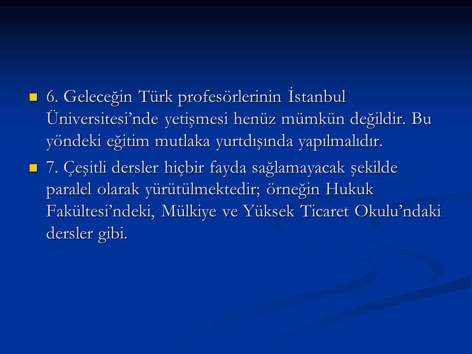 6. Geleceğin Türk profesörlerinin İstanbul Üniversitesi'nde yetişmesi henüz mümkün değildir. Bu yöndeki eğitim mutlaka yurtdışında yapılmalıdır. 6. Ge
