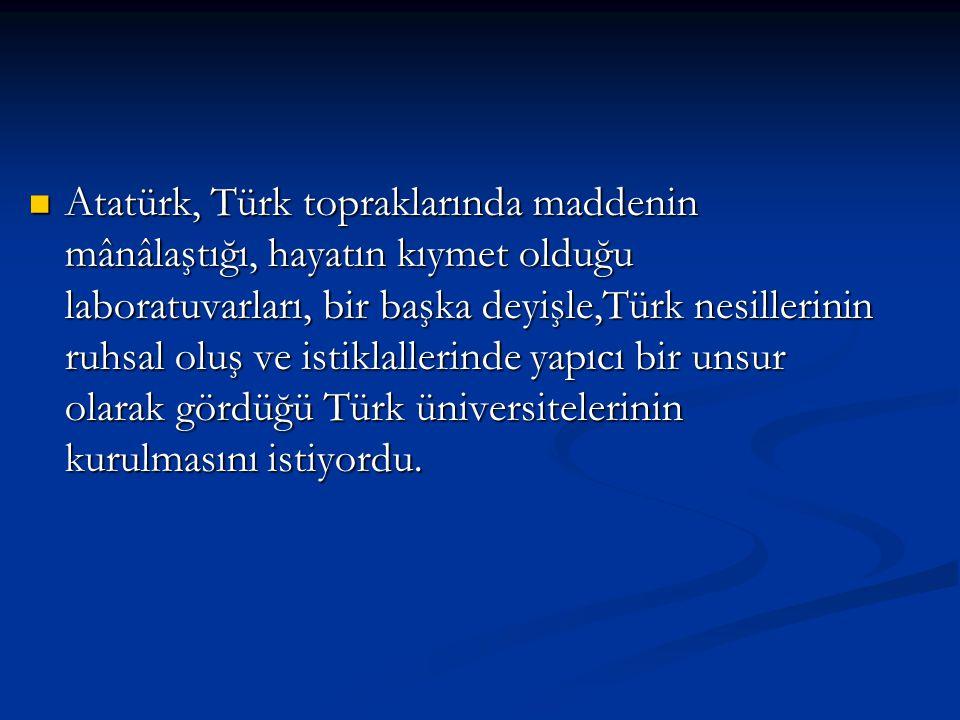 Atatürk, Türk topraklarında maddenin mânâlaştığı, hayatın kıymet olduğu laboratuvarları, bir başka deyişle,Türk nesillerinin ruhsal oluş ve istiklalle