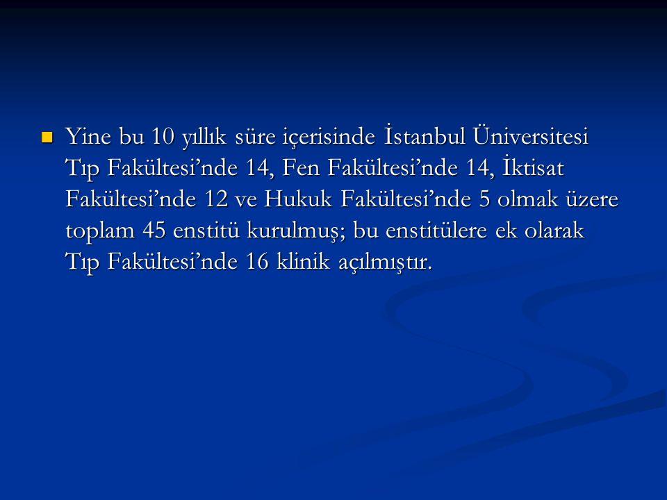 Yine bu 10 yıllık süre içerisinde İstanbul Üniversitesi Tıp Fakültesi'nde 14, Fen Fakültesi'nde 14, İktisat Fakültesi'nde 12 ve Hukuk Fakültesi'nde 5